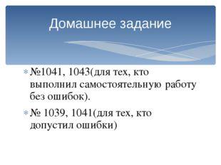 №1041, 1043(для тех, кто выполнил самостоятельную работу без ошибок). № 1039,