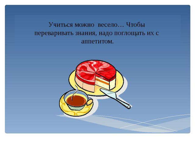 Учиться можно весело… Чтобы переваривать знания, надо поглощать их с аппетитом.