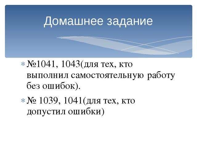 №1041, 1043(для тех, кто выполнил самостоятельную работу без ошибок). № 1039,...