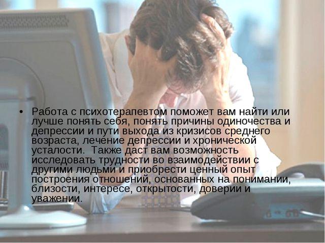 Работа с психотерапевтом поможет вам найти или лучше понять себя, понять прич...