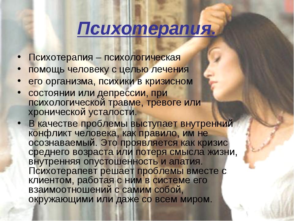 Психотерапия. Психотерапия – психологическая помощь человеку с целью лечения...