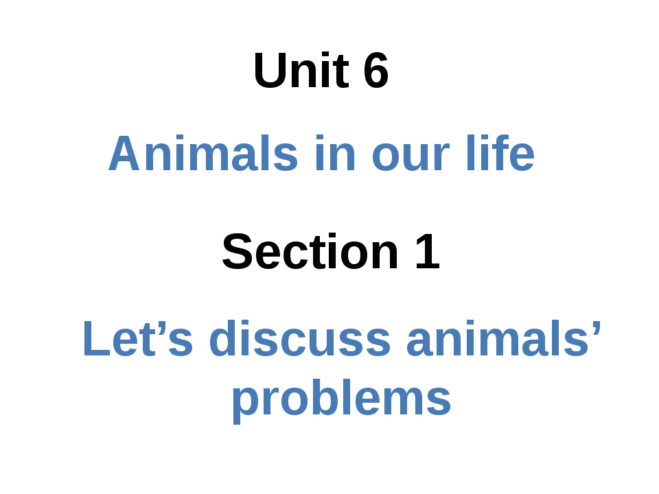 Section 1 Unit 6 Animals in our life Let's discuss animals' problems