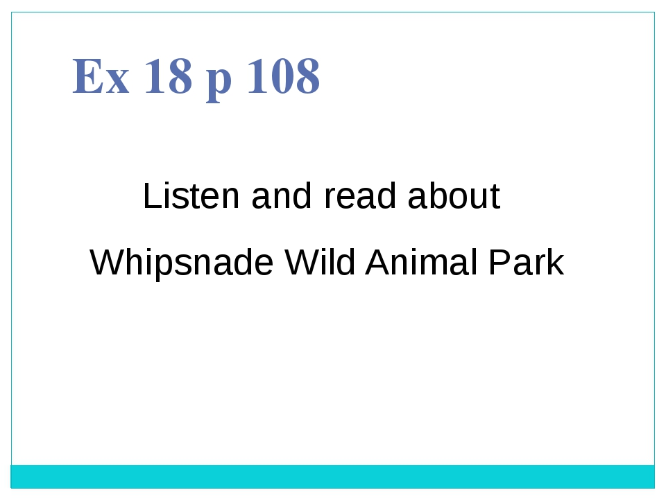 Ex 18 p 108 Listen and read about Whipsnade Wild Animal Park