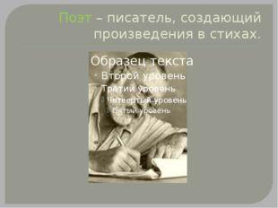 Поэт – писатель, создающий произведения в стихах.