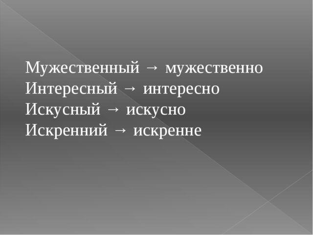 Мужественный → мужественно Интересный → интересно Искусный → искусно Искренни...