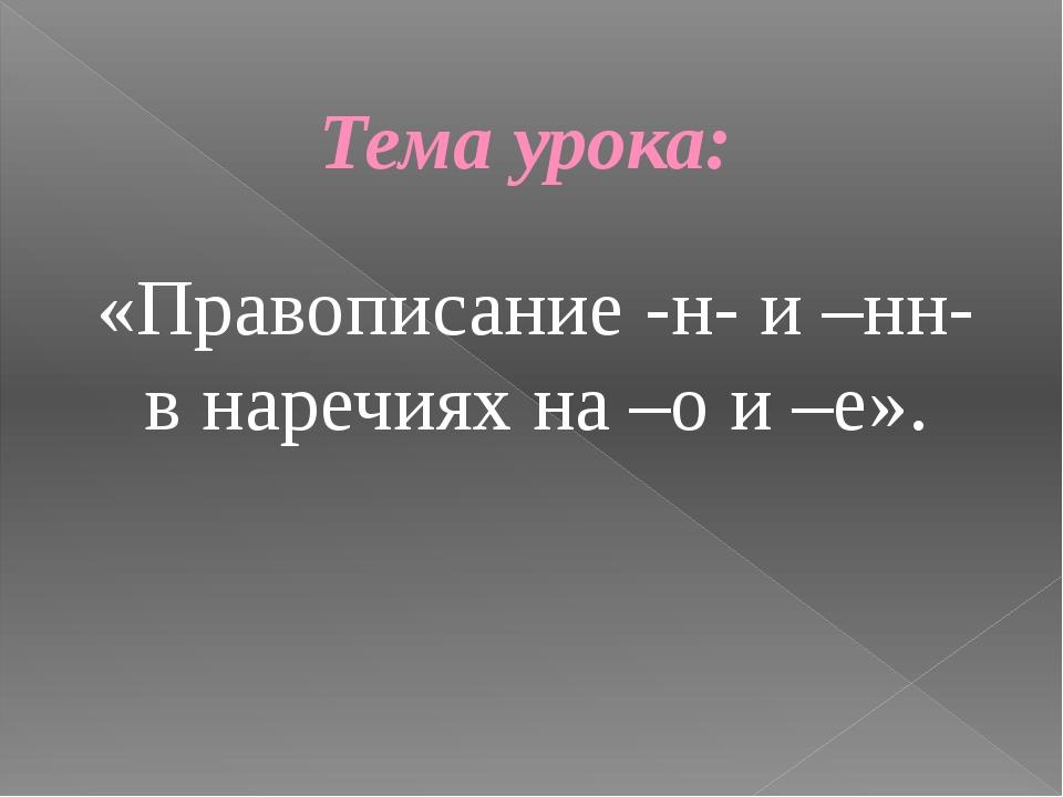 «Правописание -н- и –нн- в наречиях на –о и –е». Тема урока: