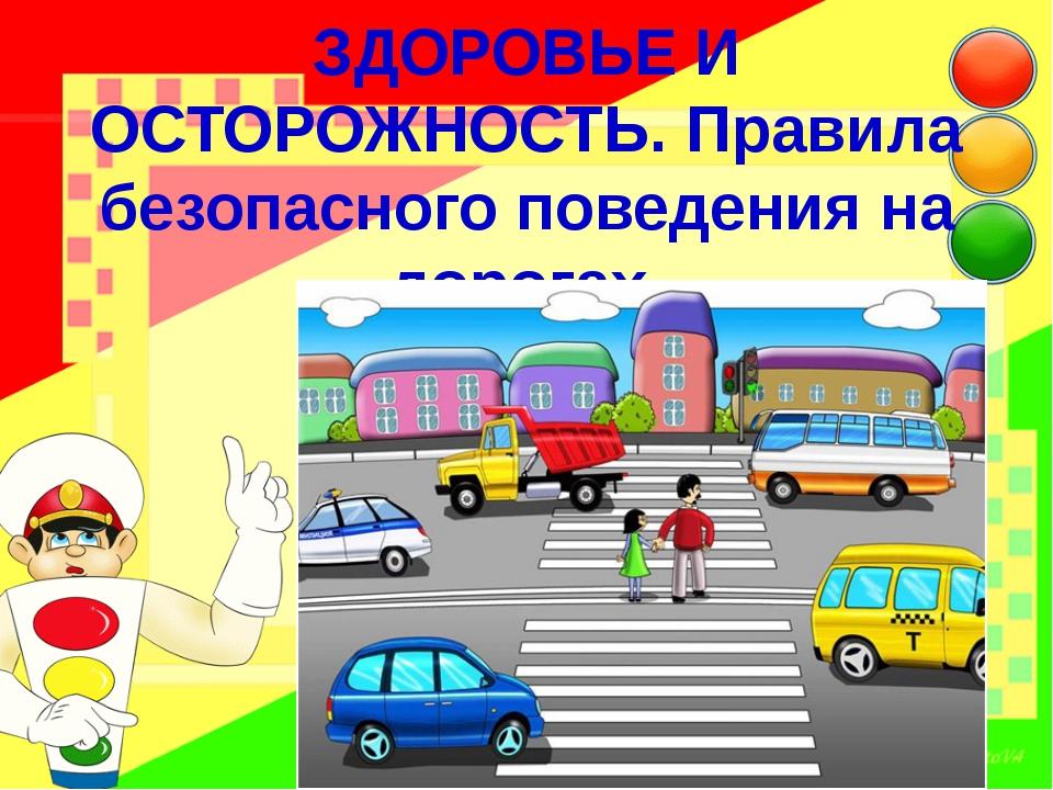 ЗДОРОВЬЕ И ОСТОРОЖНОСТЬ. Правила безопасного поведения на дорогах.