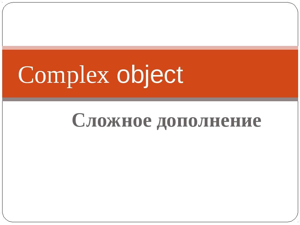 Сложное дополнение Complex object