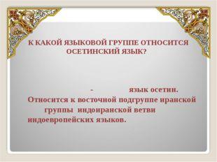 К КАКОЙ ЯЗЫКОВОЙ ГРУППЕ ОТНОСИТСЯ ОСЕТИНСКИЙ ЯЗЫК? Осети́нский язы́к (осет. И