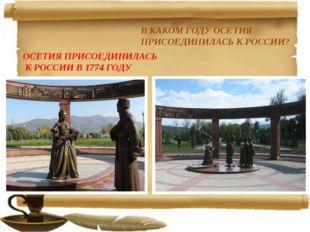 В КАКОМ ГОДУ ОСЕТИЯ ПРИСОЕДИНИЛАСЬ К РОССИИ? ОСЕТИЯ ПРИСОЕДИНИЛАСЬ К РОССИИ В