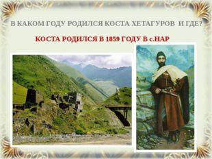 В КАКОМ ГОДУ РОДИЛСЯ КОСТА ХЕТАГУРОВ И ГДЕ? КОСТА РОДИЛСЯ В 1859 ГОДУ В с.НАР