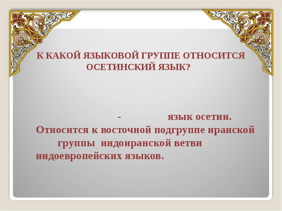 К КАКОЙ ЯЗЫКОВОЙ ГРУППЕ ОТНОСИТСЯ ОСЕТИНСКИЙ ЯЗЫК? Осети́нский язы́к (осет. И...
