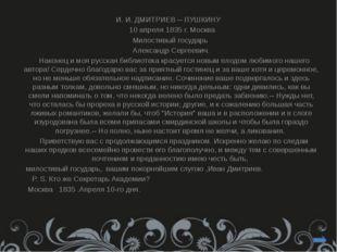 И. И. ДМИТРИЕВ -- ПУШКИНУ 10 апреля 1835 г. Москва  Милостивый государь  А