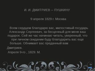 И. И. ДМИТРИЕВ -- ПУШКИНУ 9 апреля 1829 г. Москва Всем сердцем благодарю вас