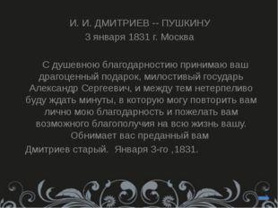 И. И. ДМИТРИЕВ -- ПУШКИНУ 3 января 1831 г. Москва С душевною благодарностию
