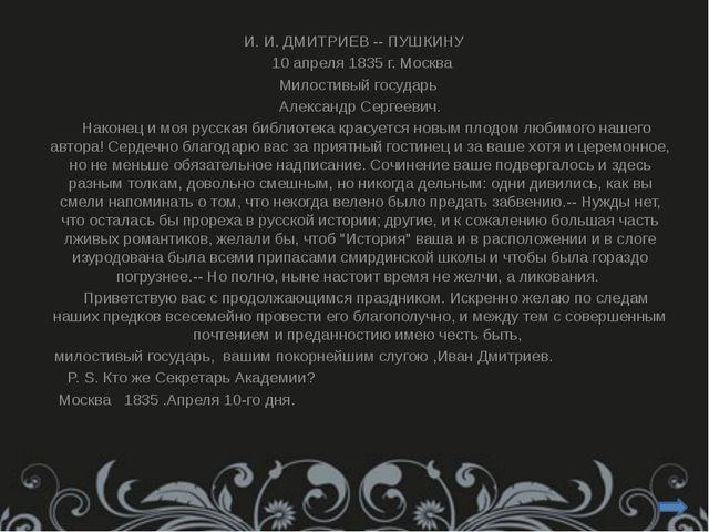 И. И. ДМИТРИЕВ -- ПУШКИНУ 10 апреля 1835 г. Москва  Милостивый государь  А...