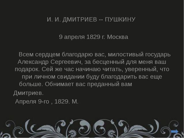 И. И. ДМИТРИЕВ -- ПУШКИНУ 9 апреля 1829 г. Москва Всем сердцем благодарю вас...