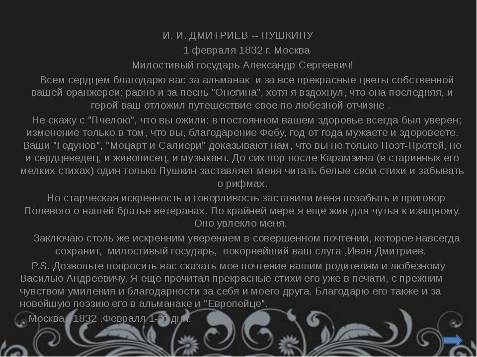 И. И. ДМИТРИЕВ -- ПУШКИНУ 1 февраля 1832 г. Москва Милостивый государь Але...