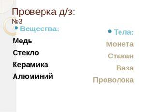 Проверка д/з: №3 Вещества: Медь Стекло Керамика Алюминий Тела: Монета Стакан
