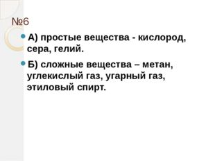 №6 А) простые вещества - кислород, сера, гелий. Б) сложные вещества – метан,