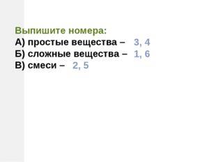Выпишите номера: А) простые вещества – Б) сложные вещества – В) смеси – 3, 4