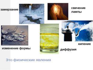 замерзание свечение лампы изменение формы кипение диффузия Это физические явл