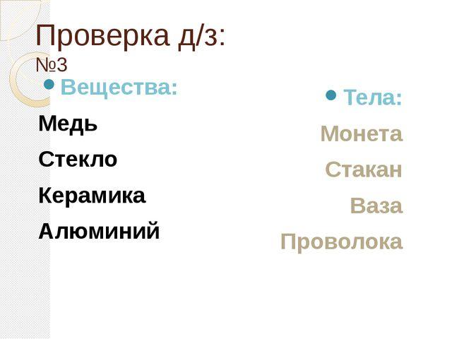 Проверка д/з: №3 Вещества: Медь Стекло Керамика Алюминий Тела: Монета Стакан...