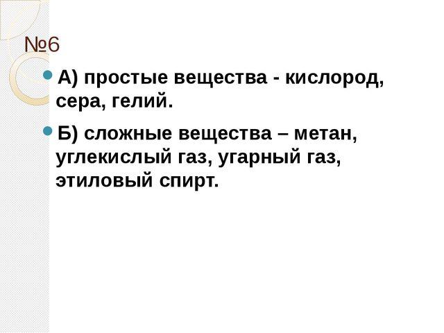 №6 А) простые вещества - кислород, сера, гелий. Б) сложные вещества – метан,...