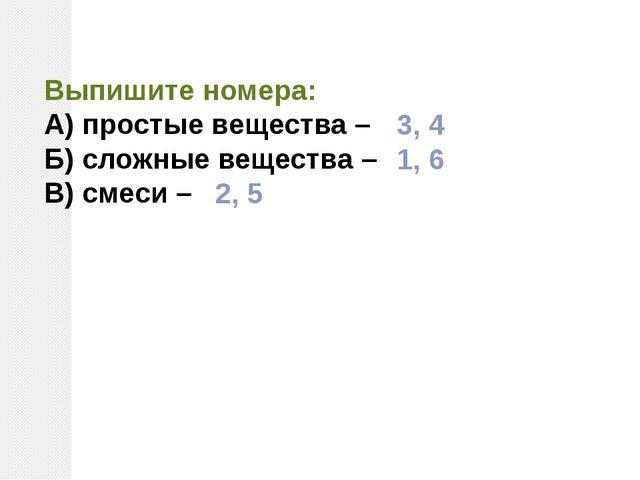Выпишите номера: А) простые вещества – Б) сложные вещества – В) смеси – 3, 4...