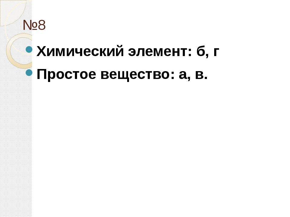 №8 Химический элемент: б, г Простое вещество: а, в.