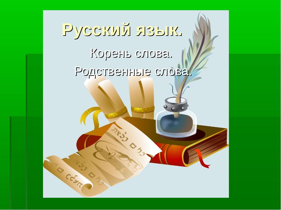 Русский язык. Корень слова. Родственные слова.