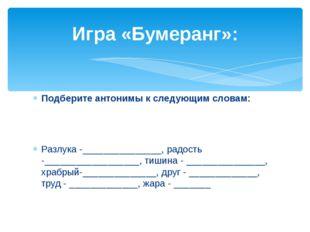 Подберите антонимы к следующим словам: Разлука -_______________, радость -___