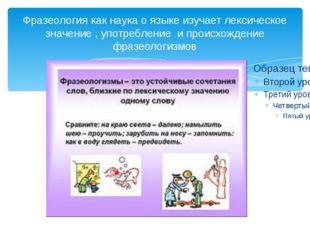 Фразеология как наука о языке изучает лексическое значение , употребление и п