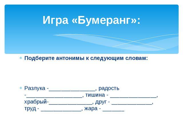 Подберите антонимы к следующим словам: Разлука -_______________, радость -___...