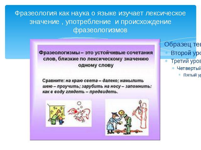 Фразеология как наука о языке изучает лексическое значение , употребление и п...