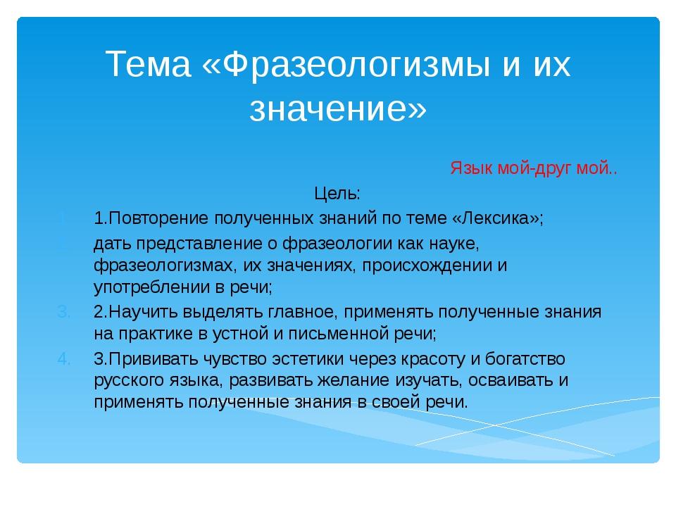 Тема «Фразеологизмы и их значение» Язык мой-друг мой.. Цель: 1.Повторение пол...
