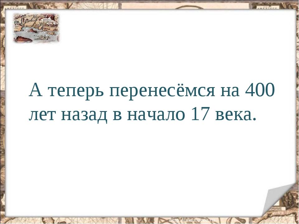 А теперь перенесёмся на 400 лет назад в начало 17 века.