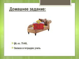 §8, сс. 75-85, Записи в тетрадях учить Домашнее задание: