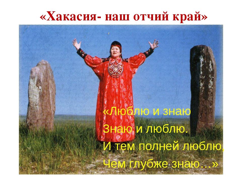 «Хакасия- наш отчий край» «Люблю и знаю Знаю и люблю. И тем полней люблю, Чем...