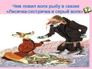 Чем ловил волк рыбу в сказке «Лисичка-сестричка и серый волк»?