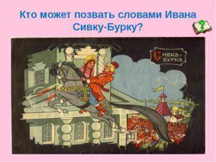 Кто может позвать словами Ивана Сивку-Бурку?