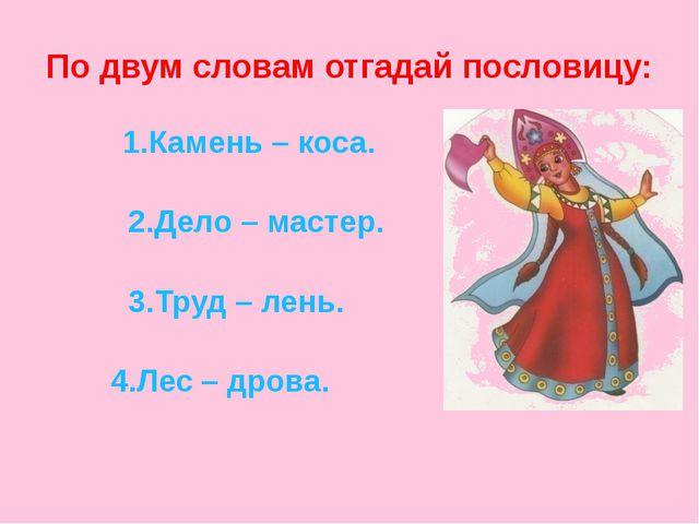 По двум словам отгадай пословицу: 1.Камень – коса. 2.Дело – мастер. 3.Труд –...