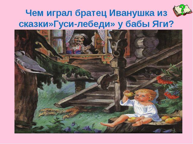 Чем играл братец Иванушка из сказки»Гуси-лебеди» у бабы Яги?