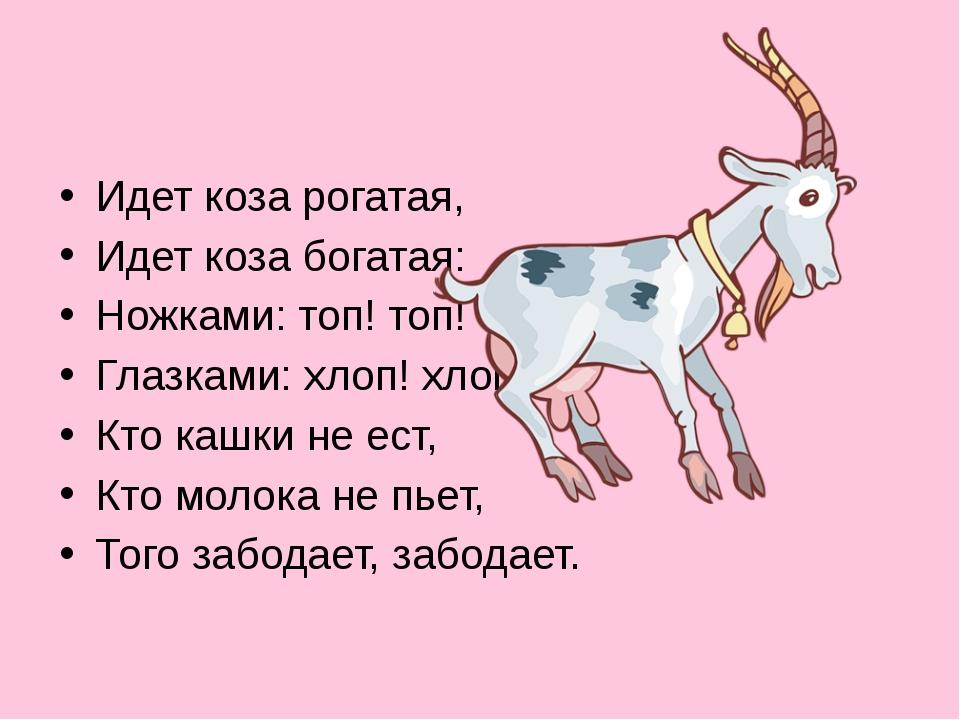 Идет коза рогатая, Идет коза богатая: Ножками: топ! топ! Глазками: хлоп! хло...