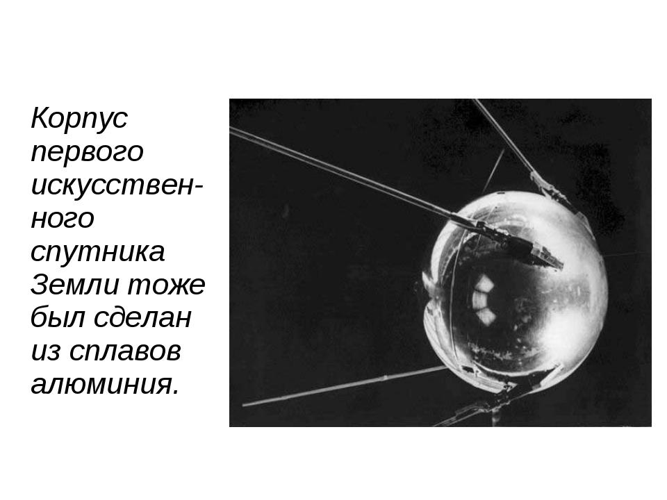 Корпус первого искусствен-ного спутника Земли тоже был сделан из сплавов алюм...