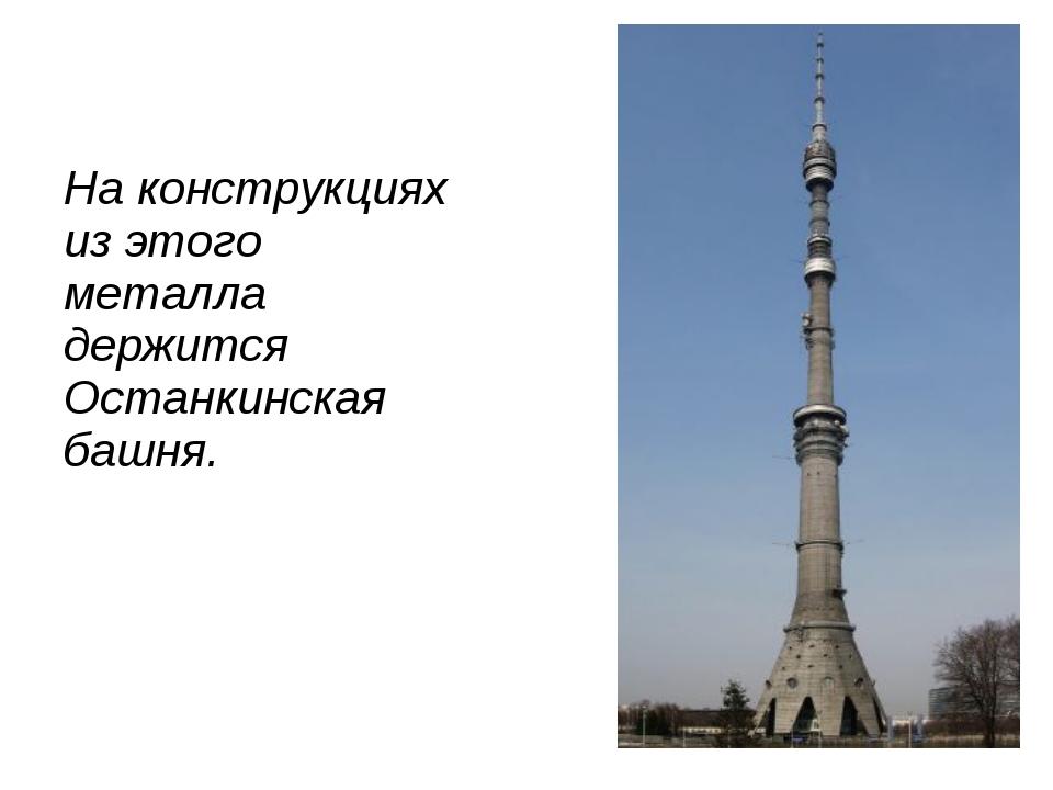 На конструкциях из этого металла держится Останкинская башня.