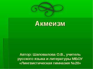 Акмеизм Автор: Шаповалова О.В., учитель русского языка и литературы МБОУ «Лин
