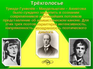 Трёхголосье Триаде Гумилёв – Мандельштам – Ахматова было суждено закрепить в