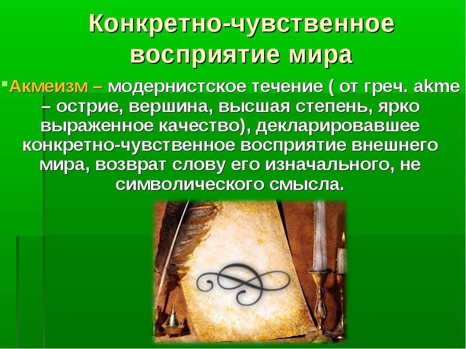 Конкретно-чувственное восприятие мира Акмеизм – модернистское течение ( от гр...