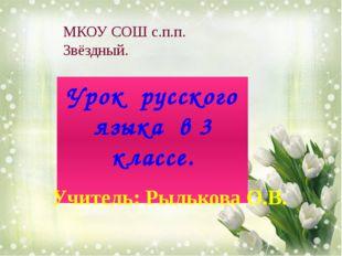 Урок русского языка в 3 классе. МКОУ СОШ с.п.п. Звёздный. Учитель: Рылькова О